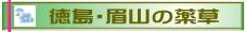 私たちの身の回りには薬草「薬用植物」沢山あります。ここでは、徳島のシンボル眉山に自生する薬草の、薬としての効果またおいしく食べる食材としてのレシピを紹介します。